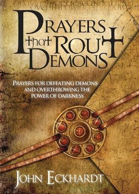 Prayers That Rout Demons: Prayers for Defeating Demons and Overthrowing the Power of Darkness - Eckhardt, John