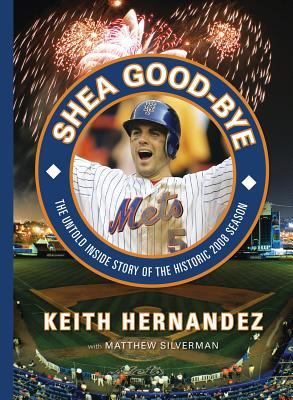 Shea Good-Bye: The Untold Inside Story of the Historic 2008 Season - Hernandez, Keith, and Silverman, Matthew