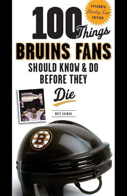 100 Things Bruins Fans Should Know & Do Before They Die: Expanded Stanley Cup Edition - Kalman, Matt