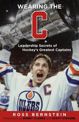 Wearing the C: Leadership Secrets from Hockey's Greatest Captains - Bernstein, Ross, and Clarke, Bobby (Foreword by), and Stevens, Scott (Foreword by)