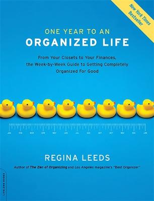 One Year to an Organized Life: From Your Closets to Your Finances, the Week by Week Guide to Getting Completely Organized for Good - Leeds, Regina