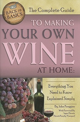 The Complete Guide to Making Your Own Wine at Home: Everything You Need to Know Explained Simply - Peragine, John N, Jr., and Hewitt, Inger (Foreword by)