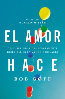 El Amor Hace: Descubre Una Vida Secretamente Increible En Un Mundo Ordinario - Goff, Bob, and Miller, Donald (Prologue by)