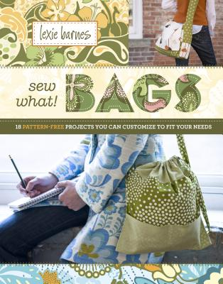 Sew What! Bags: 18 Pattern-Free Projects You Can Customize to Fit Your Needs -