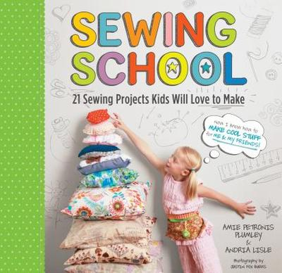 Sewing School: 21 Sewing Projects Kids Will Love to Make - Lisle, Andria, and Plumley, Amie Petronis, and Burks, Justin Fox (Photographer)
