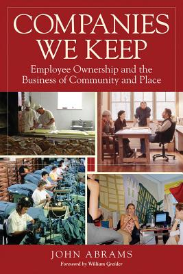 Companies We Keep: Employee Ownership and the Business of Community and Place - Abrams, John, and Greider, William (Foreword by)