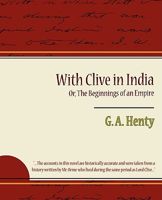 With Clive in India Or, the Beginnings of an Empire - G a Henty, A Henty