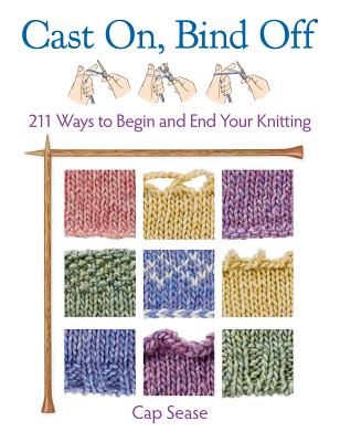 Cast On, Bind Off: 211 Ways to Begin and End Your Knitting - Sease, Cap