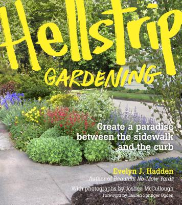 Hellstrip Gardening: Create a Paradise Between the Sidewalk and the Curb - Hadden, Evelyn, and McCullough, Joshua (Photographer), and Ogden, Lauren Springer (Foreword by)