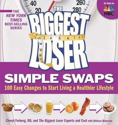 The Biggest Loser Simple Swaps: 100 Easy Changes to Start Living a Healthier Lifestyle - Forberg, Cheryl, R.D., and Roberson, Melissa