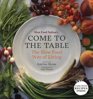 Slow Food Nation's Come to the Table: The Slow Food Way of Living - Heron, Katrina (Editor), and Waters, Alice (Foreword by)
