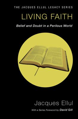 Living Faith: Belief and Doubt in a Perilous World - Ellul, Jacques, and Heinegg, Peter (Translated by), and Gill, David W (Foreword by)