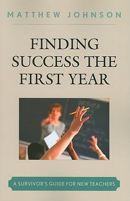 Finding Success the First Year: A Survivor's Guide for New Teachers - Johnson, Matthew