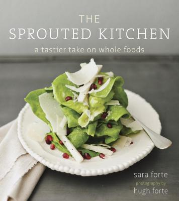 The Sprouted Kitchen: A Tastier Take on Whole Foods - Forte, Sara, and Forte, Hugh (Photographer)