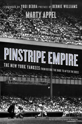 Pinstripe Empire: The New York Yankees from Before the Babe to After the Boss - Appel, Marty, and Berra, Yogi (Foreword by), and Williams, Bernie (Preface by)