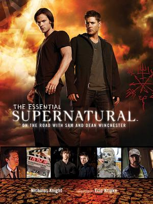 The Essential Supernatural: On the Road with Sam and Dean Winchester - Knight, Nicholas, and Kripke, Eric (Foreword by), and Cerasi, Christopher (Contributions by)