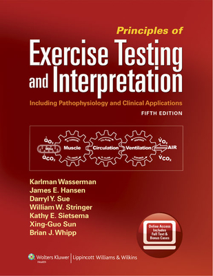 Principles of Exercise Testing and Interpretation: Including Pathophysiology and Clinical Applications - Wasserman, Karlman, MD, PhD, and Hansen, James, and Sietsema, Kathy