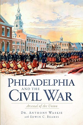 Philadelphia and the Civil War: Aresenal of the Union - Waskie, Anthony J, and Bearss, Edwin C (Foreword by)