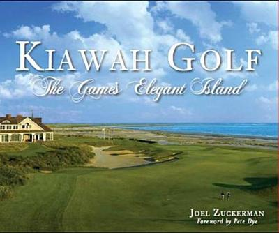 Kiawah Golf: The Game's Elegant Island - Zuckerman, Joel, and Dye, Pete (Foreword by)