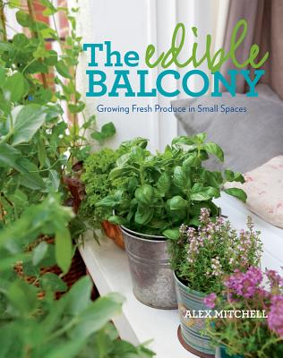 The Edible Balcony: Growing Fresh Produce in Small Spaces - Mitchell, Alex