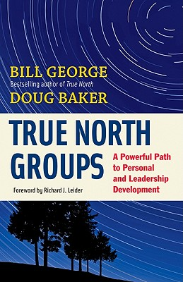 True North Groups: A Powerful Path to Personal and Leadership Development - Baker, Doug, and George, Bill, and Leider, Richard J (Foreword by)