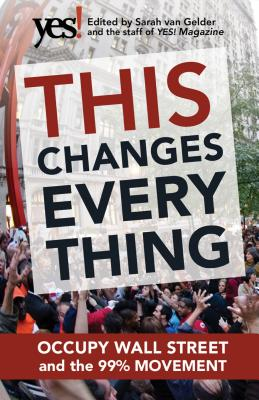 This Changes Everything: Occupy Wall Street and the 99% Movement - Van Gelder, Sarah (Editor), and Staff of Yes! Magazine (Editor)