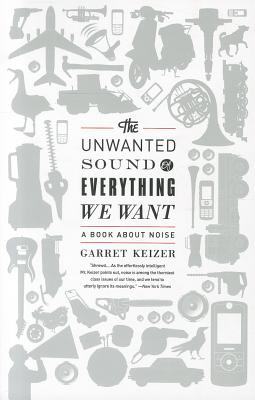 The Unwanted Sound of Everything We Want: A Book About Noise - Keizer, Garret