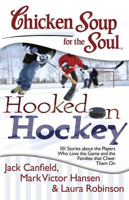 Chicken Soup for the Soul: Hooked on Hockey: 101 Stories about the Players Who Love the Game and the Families That Cheer Them on - Canfield, Jack, and Hansen, Mark Victor, and Robinson, Laura