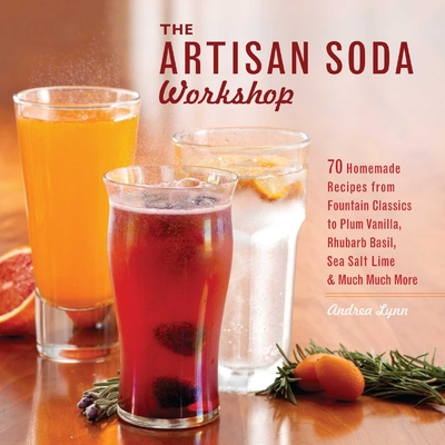 The Artisan Soda Workshop: 75 Homemade Recipes from Fountain Classics to Rhubarb Basil, Sea Salt Lime & Much Much More - Lynn, Andrea