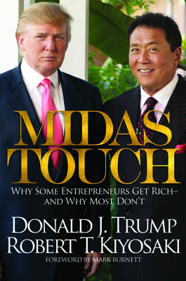 Midas Touch: Why Some Entrepreneurs Get Rich-And Why Most Don't - Trump, Donald J, and Kiyosaki, Robert T, and Burnett, Mark (Foreword by)