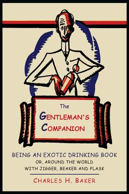 The Gentleman's Companion: Being an Exotic Drinking Book Or, Around the World with Jigger, Beaker and Flask - Baker, Charles Henry