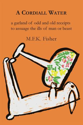 A Cordiall Water: A Garland of Odd & Old Receipts to Assuage the Ills of Man or Beast - Fisher, M F K
