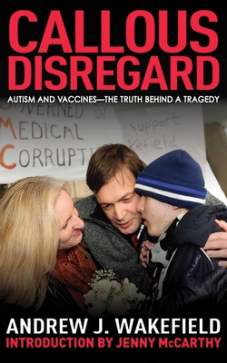 Callous Disregard: Autism and Vaccines: The Truth Behind a Tragedy - Wakefield, Andrew J, and McCarthy, Jenny (Foreword by)