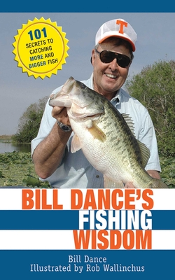 Bill Dance's Fishing Wisdom: 101 Secrets to Catching More and Bigger Fish - Dance, Bill, and Cassell, Jay (Introduction by)