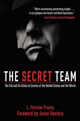 The Secret Team: The CIA and Its Allies in Control of the United States and the World - Prouty, L Fletcher, and Ventura, Jesse (Introduction by)
