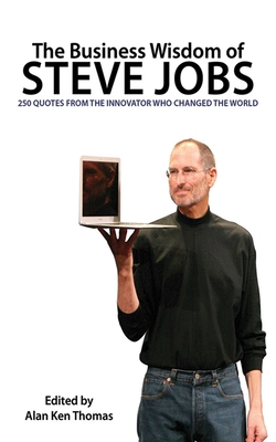 The Business Wisdom of Steve Jobs: 250 Quotes from the Innovator Who Changed the World - Thomas, Alan Ken (Editor)