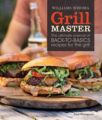 Williams-Sonoma Grill Master: The Ultimate Arsenal of Back-To-Basics Recipes for the Grill - Thompson, Fred
