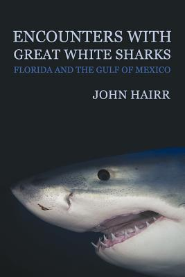 Encounters with Great White Sharks: Florida and the Gulf of Mexico - Hairr, John
