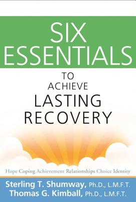 Six Essentials to Achieve Lasting Recovery - Shumway, Sterling T, and Kimball, Thomas G