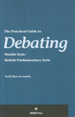 The Practical Guide to Debating: Worlds Style/British Parliamentary Style - Harvey-Smith, Neill