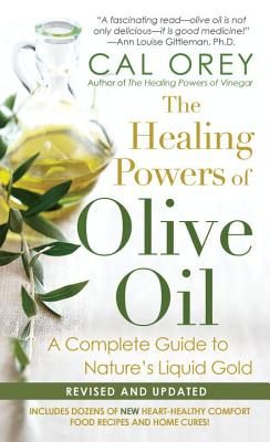 The Healing Powers of Olive Oil:: A Complete Guide to Nature's Liquid Gold - Orey, Cal