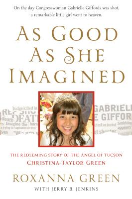 As Good as She Imagined: The Redeeming Story of the Angel of Tucson, Christina-Taylor Green - Green, Roxanna, and Jenkins, Jerry B
