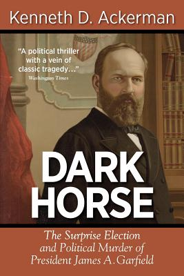 Dark Horse: The Surprise Election and Political Murder of President James A. Garfield - Ackerman, Kenneth D