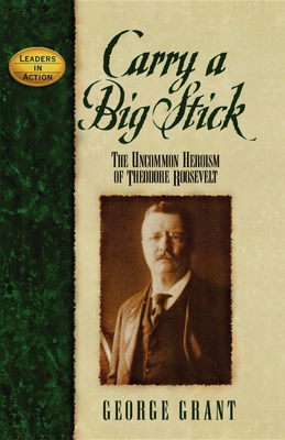 Carry a Big Stick: The Uncommon Heroism of Theodore Roosevelt - Grant, George E