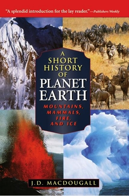 A Short History of Planet Earth: Mountains, Mammals, Fire, and Ice - Macdougall, Doug, and Macdougall, J D