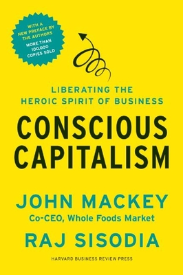 Conscious Capitalism: Liberating the Heroic Spirit of Business - Mackey, John, and Sisodia, Rajendra S, PH.D.
