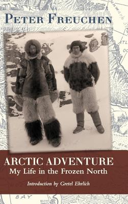 Arctic Adventure: My Life in the Frozen North - Freuchen, Peter, and Ehrlich, Gretel (Introduction by)