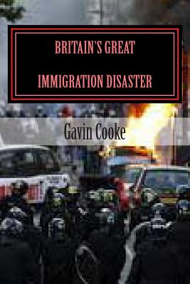 Britain's Great Immigration Disaster - Cooke, Gavin