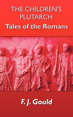 The Children's Plutarch: Tales of the Romans - Gould, Frederick James, and Gould, F J