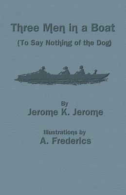 Three Men in a Boat (to Say Nothing of the Dog) - Jerome, Jerome K